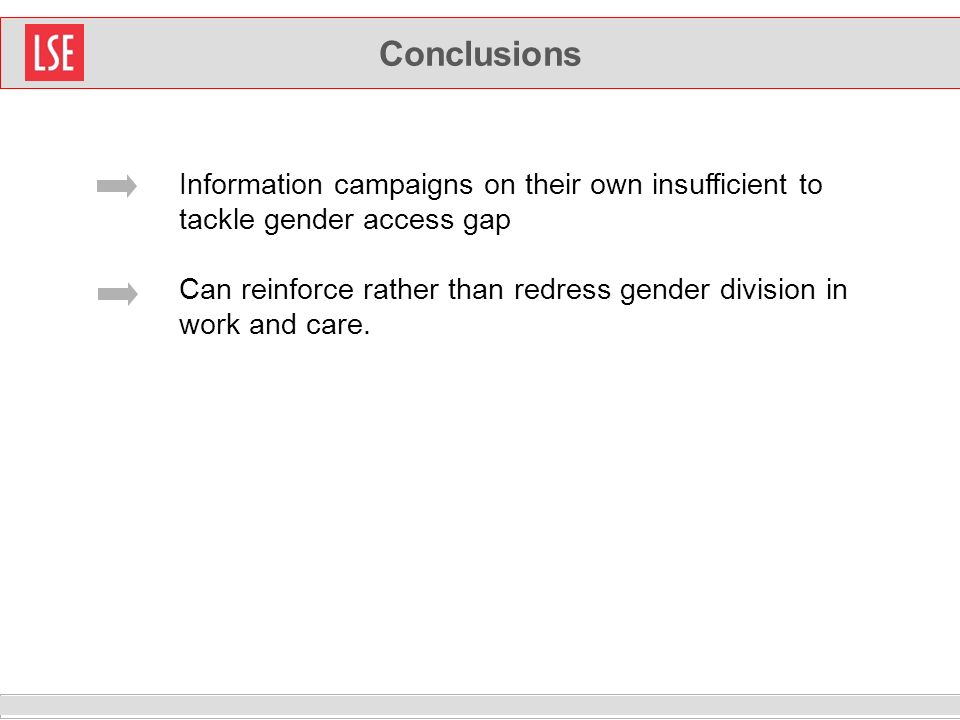 Conclusions Information campaigns on their own insufficient to tackle gender access gap Can reinforce rather than redress gender division in work and