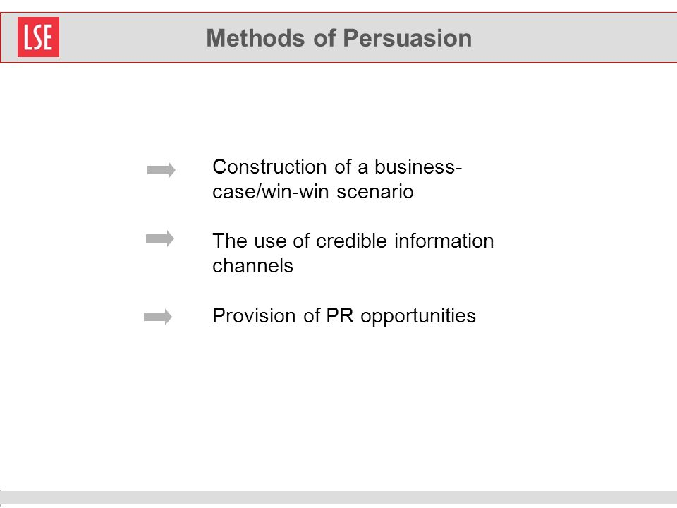 Methods of Persuasion Construction of a business- case/win-win scenario The use of credible information channels Provision of PR opportunities