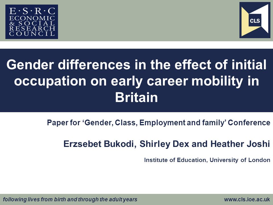 following lives from birth and through the adult years www.cls.ioe.ac.uk Paper for Gender, Class, Employment and family Conference Erzsebet Bukodi, Shirley Dex and Heather Joshi Institute of Education, University of London Gender differences in the effect of initial occupation on early career mobility in Britain