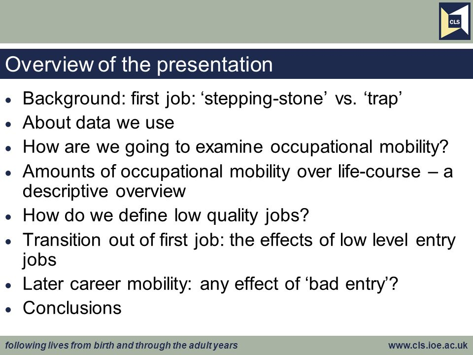 following lives from birth and through the adult years www.cls.ioe.ac.uk Low quality entry job: stepping-stone vs.