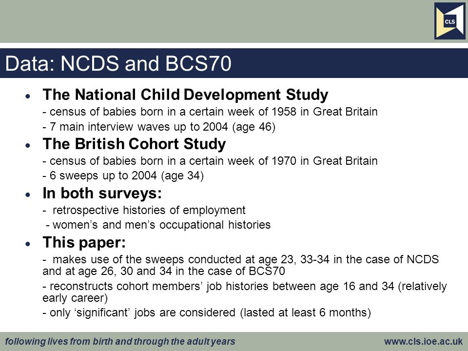 following lives from birth and through the adult years www.cls.ioe.ac.uk Data: NCDS and BCS70 The National Child Development Study - census of babies born in a certain week of 1958 in Great Britain - 7 main interview waves up to 2004 (age 46) The British Cohort Study - census of babies born in a certain week of 1970 in Great Britain - 6 sweeps up to 2004 (age 34) In both surveys: - retrospective histories of employment - womens and mens occupational histories This paper: - makes use of the sweeps conducted at age 23, 33-34 in the case of NCDS and at age 26, 30 and 34 in the case of BCS70 - reconstructs cohort members job histories between age 16 and 34 (relatively early career) - only significant jobs are considered (lasted at least 6 months)