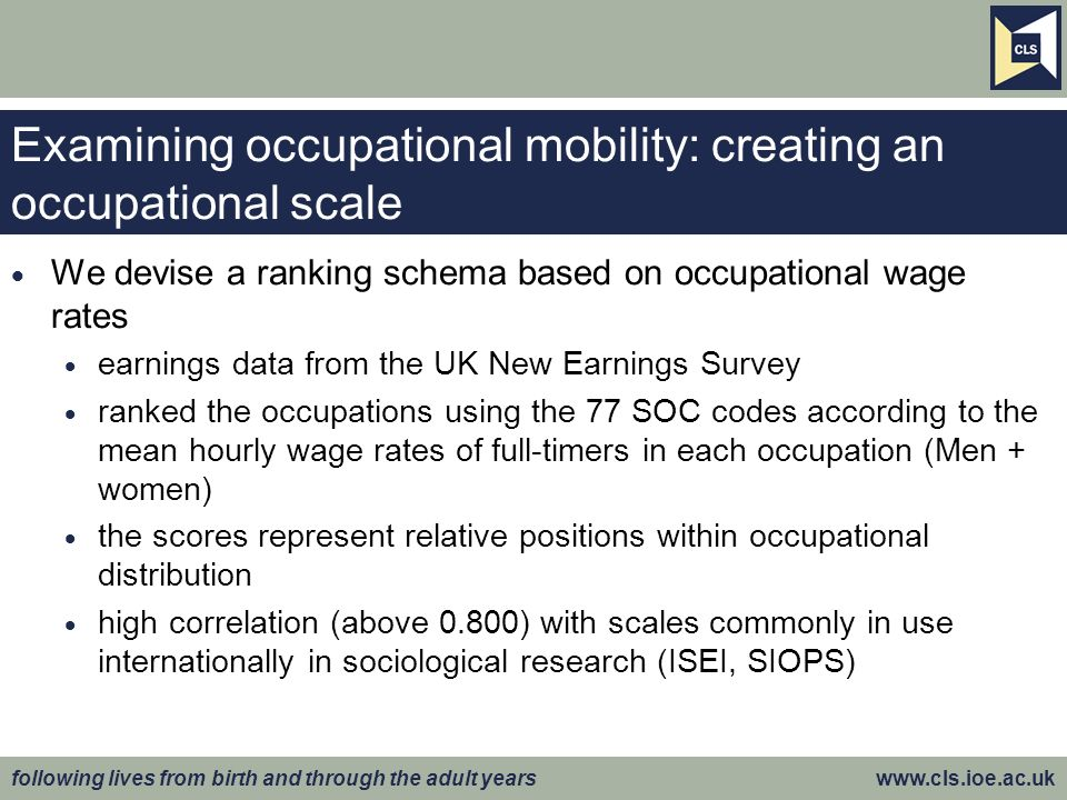 following lives from birth and through the adult years www.cls.ioe.ac.uk Examining occupational mobility: creating an occupational scale We devise a ranking schema based on occupational wage rates earnings data from the UK New Earnings Survey ranked the occupations using the 77 SOC codes according to the mean hourly wage rates of full-timers in each occupation (Men + women) the scores represent relative positions within occupational distribution high correlation (above 0.800) with scales commonly in use internationally in sociological research (ISEI, SIOPS)