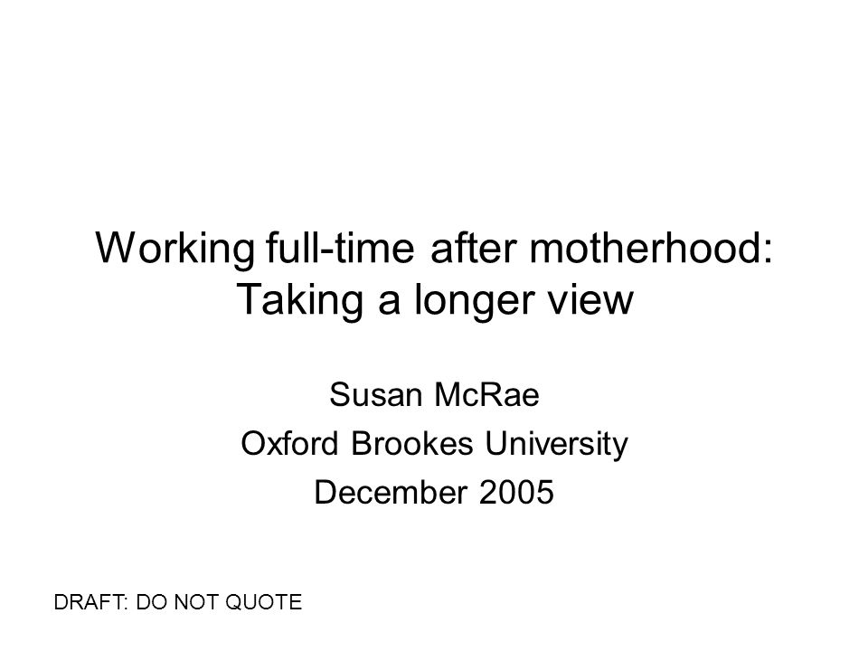 Working full-time after motherhood: Taking a longer view Susan McRae Oxford Brookes University December 2005 DRAFT: DO NOT QUOTE