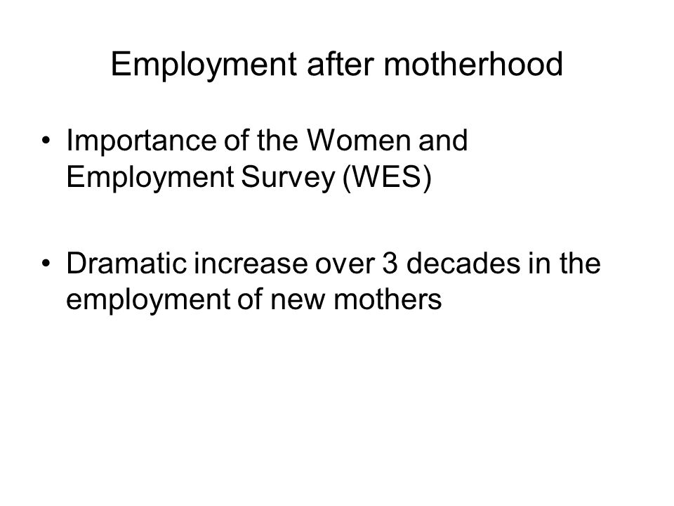 Employment after motherhood Importance of the Women and Employment Survey (WES) Dramatic increase over 3 decades in the employment of new mothers
