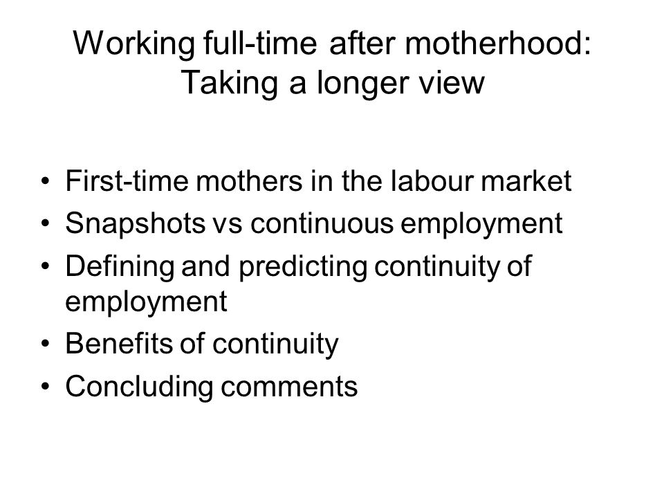 Working full-time after motherhood: Taking a longer view First-time mothers in the labour market Snapshots vs continuous employment Defining and predi