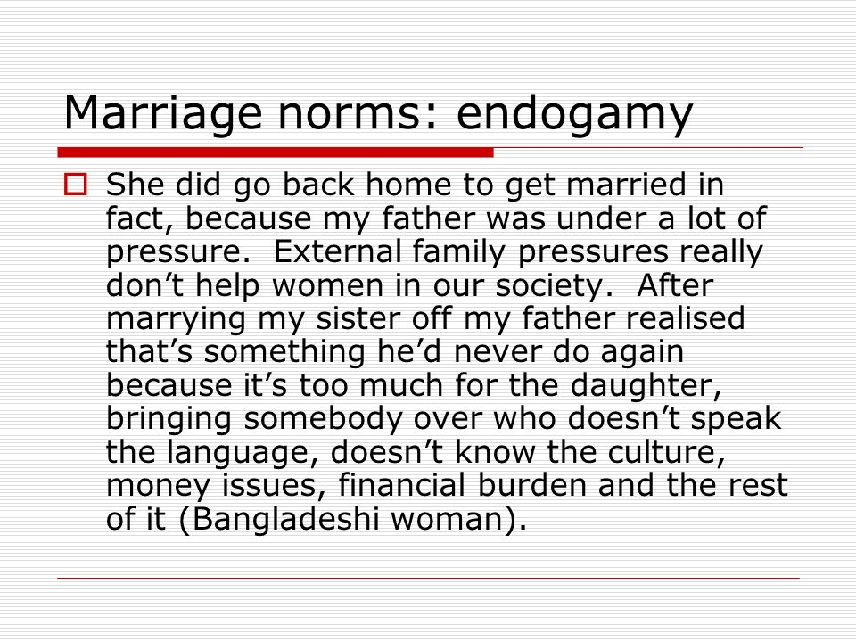 Marriage norms: endogamy She did go back home to get married in fact, because my father was under a lot of pressure.