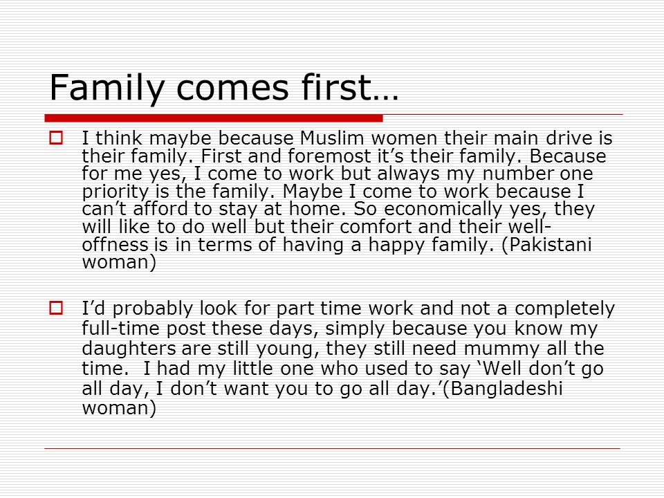 Family comes first… I think maybe because Muslim women their main drive is their family. First and foremost its their family. Because for me yes, I co