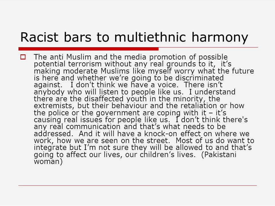 Racist bars to multiethnic harmony The anti Muslim and the media promotion of possible potential terrorism without any real grounds to it, its making moderate Muslims like myself worry what the future is here and whether were going to be discriminated against.