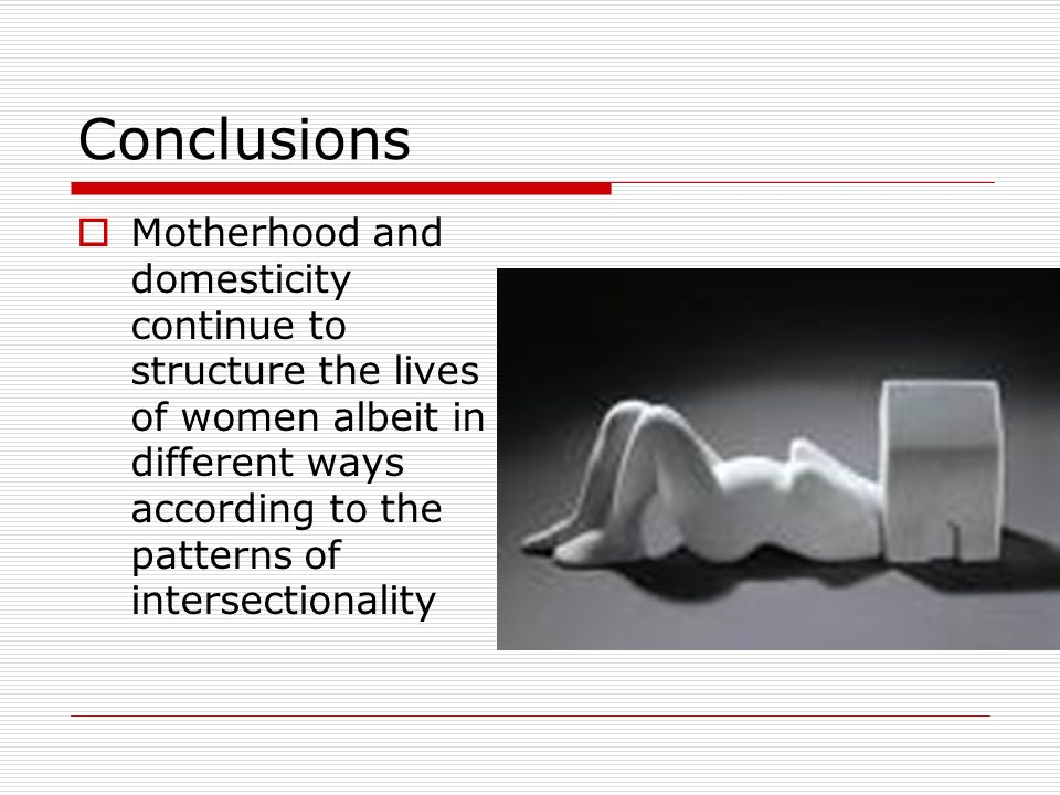 Conclusions Motherhood and domesticity continue to structure the lives of women albeit in different ways according to the patterns of intersectionality