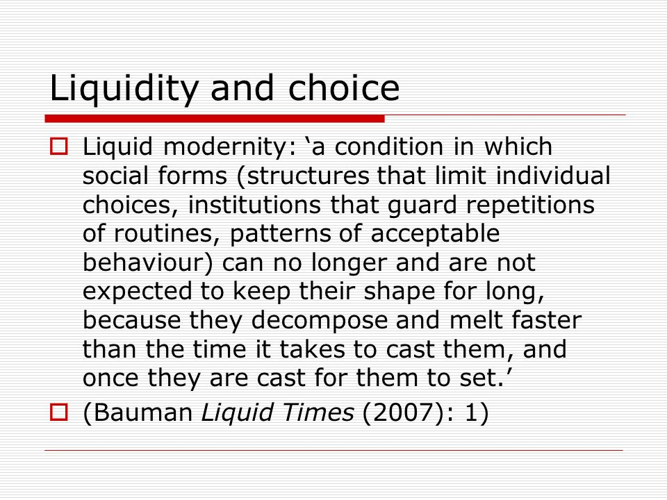 Liquidity and choice Liquid modernity: a condition in which social forms (structures that limit individual choices, institutions that guard repetitions of routines, patterns of acceptable behaviour) can no longer and are not expected to keep their shape for long, because they decompose and melt faster than the time it takes to cast them, and once they are cast for them to set.