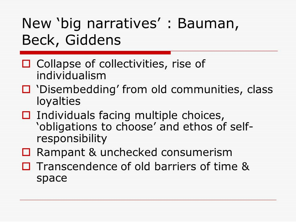 New big narratives : Bauman, Beck, Giddens Collapse of collectivities, rise of individualism Disembedding from old communities, class loyalties Individuals facing multiple choices, obligations to choose and ethos of self- responsibility Rampant & unchecked consumerism Transcendence of old barriers of time & space