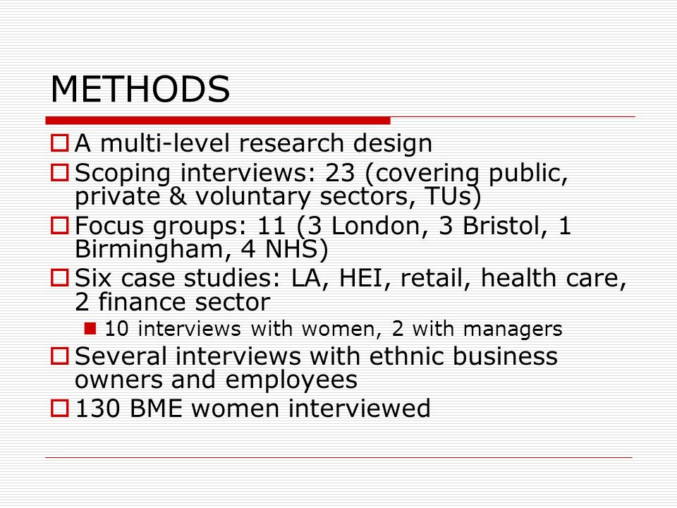 METHODS A multi-level research design Scoping interviews: 23 (covering public, private & voluntary sectors, TUs) Focus groups: 11 (3 London, 3 Bristol, 1 Birmingham, 4 NHS) Six case studies: LA, HEI, retail, health care, 2 finance sector 10 interviews with women, 2 with managers Several interviews with ethnic business owners and employees 130 BME women interviewed