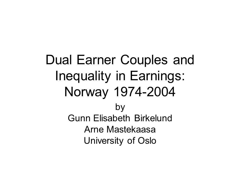 Dual Earner Couples and Inequality in Earnings: Norway 1974-2004 by Gunn Elisabeth Birkelund Arne Mastekaasa University of Oslo
