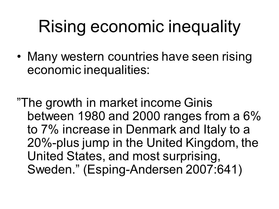 Rising economic inequality Many western countries have seen rising economic inequalities: The growth in market income Ginis between 1980 and 2000 rang