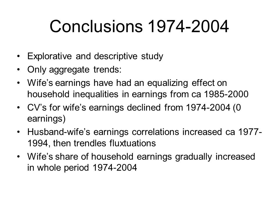 Conclusions 1974-2004 Explorative and descriptive study Only aggregate trends: Wifes earnings have had an equalizing effect on household inequalities