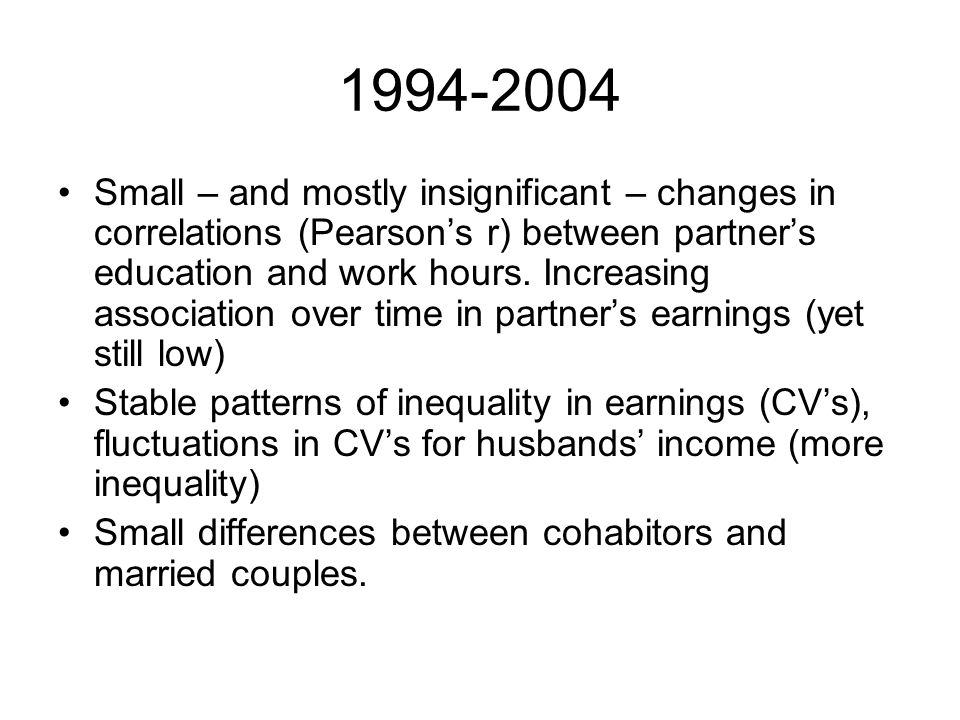 1994-2004 Small – and mostly insignificant – changes in correlations (Pearsons r) between partners education and work hours. Increasing association ov