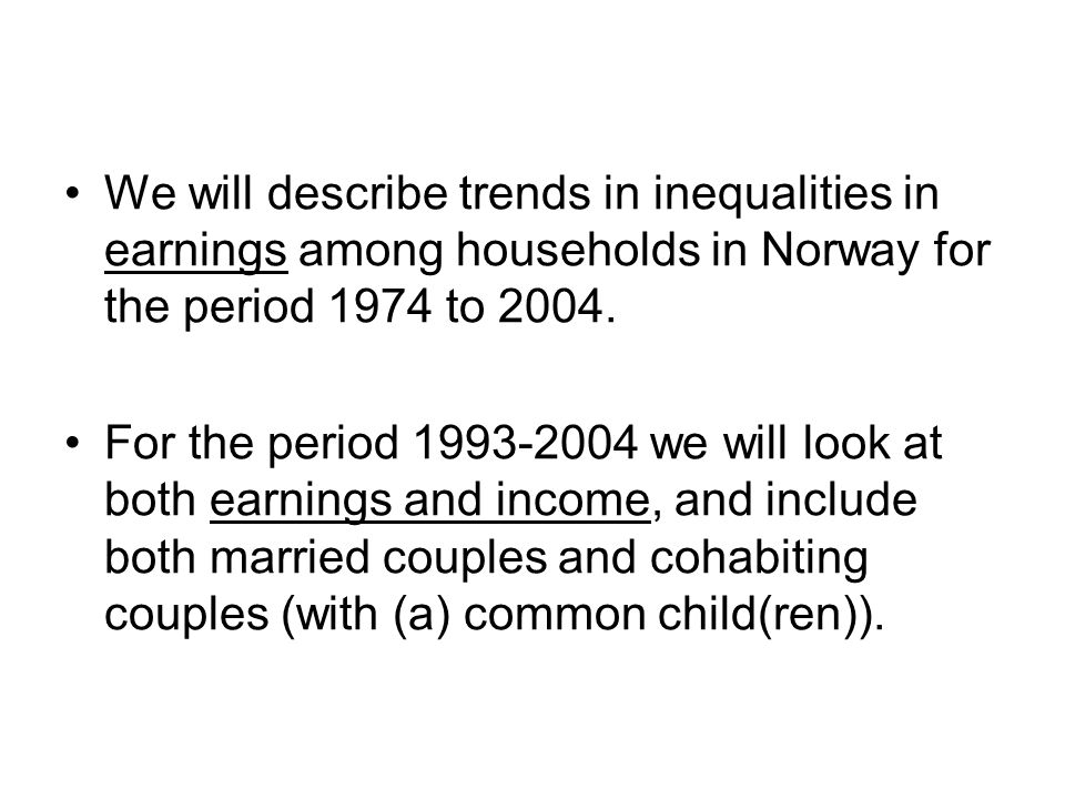 We will describe trends in inequalities in earnings among households in Norway for the period 1974 to 2004. For the period 1993-2004 we will look at b