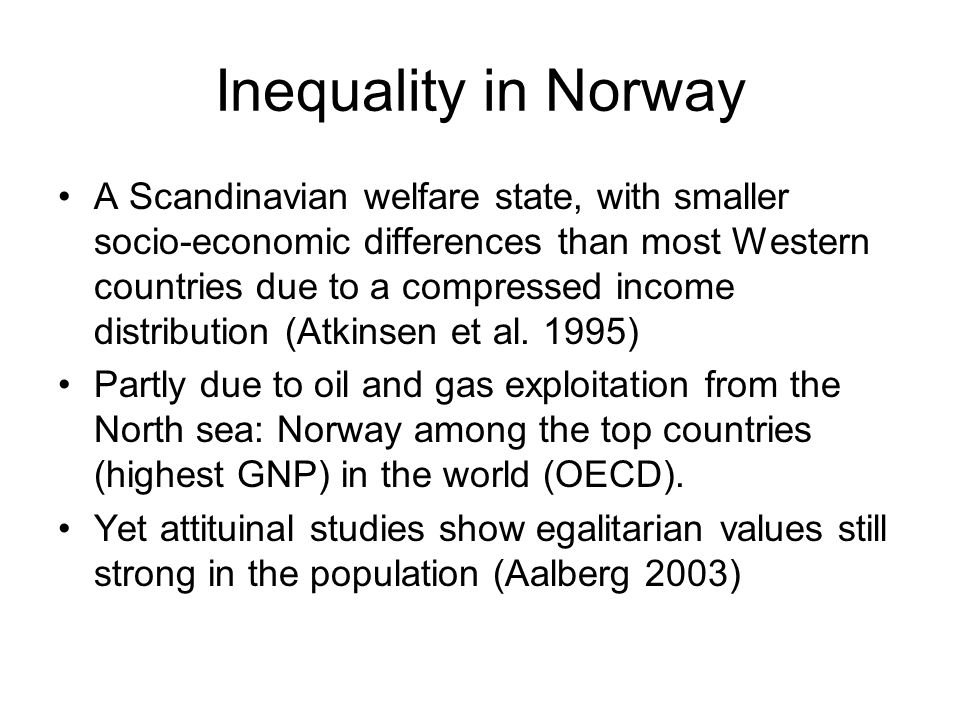 Inequality in Norway A Scandinavian welfare state, with smaller socio-economic differences than most Western countries due to a compressed income distribution (Atkinsen et al.
