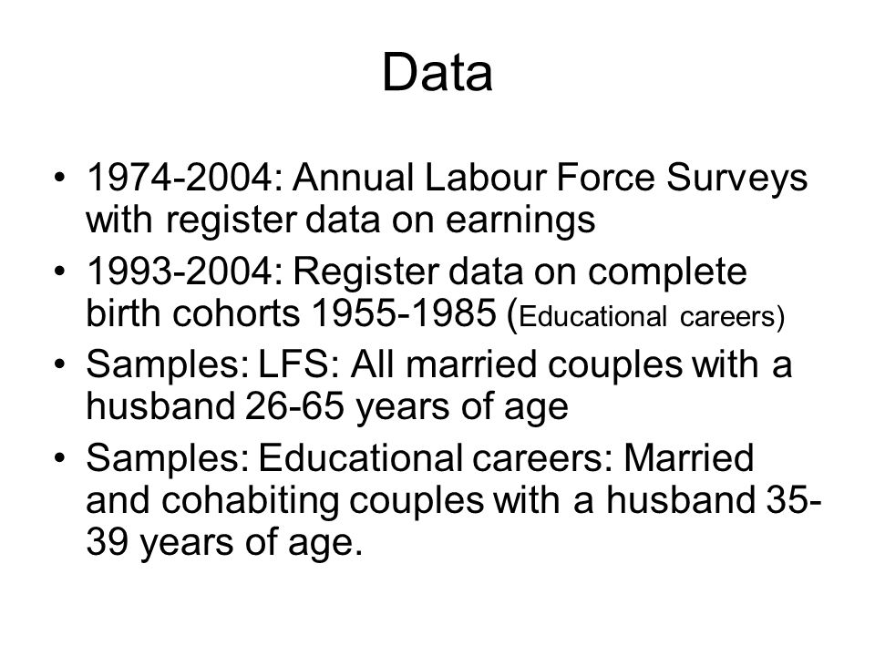 Data 1974-2004: Annual Labour Force Surveys with register data on earnings 1993-2004: Register data on complete birth cohorts 1955-1985 ( Educational careers) Samples: LFS: All married couples with a husband 26-65 years of age Samples: Educational careers: Married and cohabiting couples with a husband 35- 39 years of age.