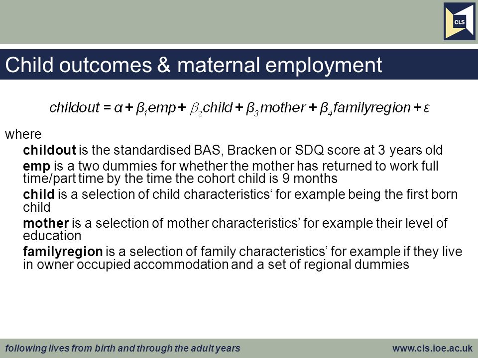 following lives from birth and through the adult years   Child outcomes & maternal employment where childout is the standardised BAS, Bracken or SDQ score at 3 years old emp is a two dummies for whether the mother has returned to work full time/part time by the time the cohort child is 9 months child is a selection of child characteristics for example being the first born child mother is a selection of mother characteristics for example their level of education familyregion is a selection of family characteristics for example if they live in owner occupied accommodation and a set of regional dummies