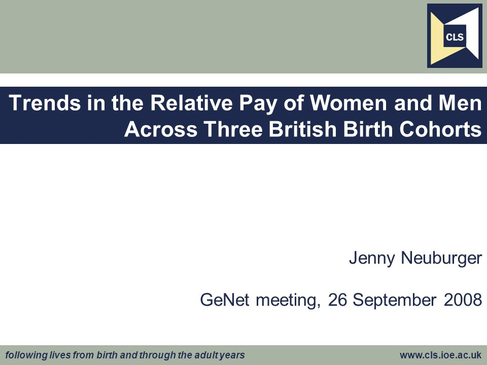 following lives from birth and through the adult years www.cls.ioe.ac.uk Jenny Neuburger GeNet meeting, 26 September 2008 Trends in the Relative Pay of Women and Men Across Three British Birth Cohorts