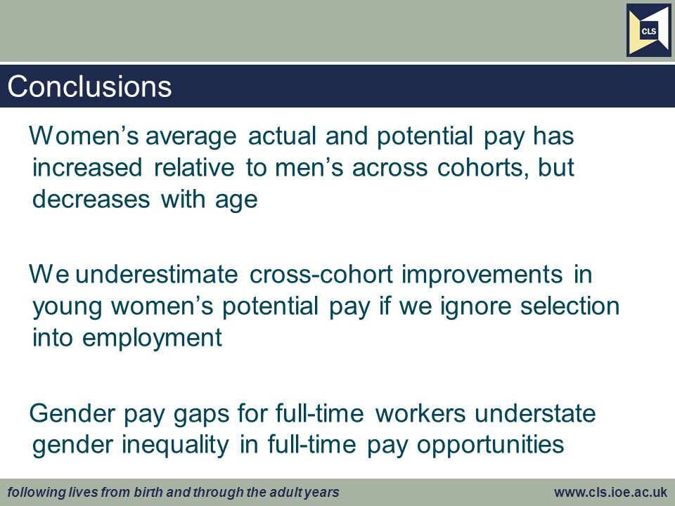 following lives from birth and through the adult years www.cls.ioe.ac.uk Conclusions Womens average actual and potential pay has increased relative to mens across cohorts, but decreases with age We underestimate cross-cohort improvements in young womens potential pay if we ignore selection into employment Gender pay gaps for full-time workers understate gender inequality in full-time pay opportunities