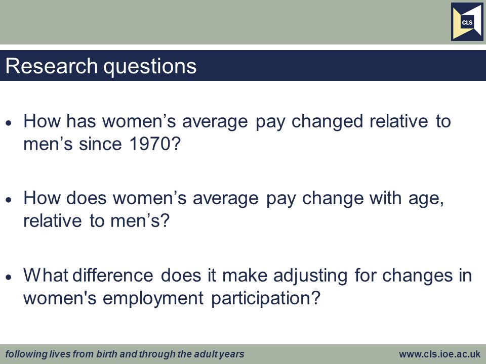 following lives from birth and through the adult years www.cls.ioe.ac.uk Research questions How has womens average pay changed relative to mens since 1970.