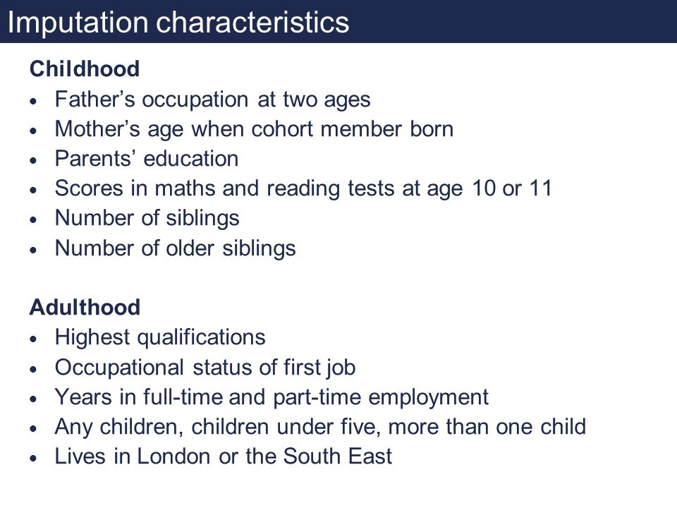 Imputation characteristics Childhood Fathers occupation at two ages Mothers age when cohort member born Parents education Scores in maths and reading tests at age 10 or 11 Number of siblings Number of older siblings Adulthood Highest qualifications Occupational status of first job Years in full-time and part-time employment Any children, children under five, more than one child Lives in London or the South East