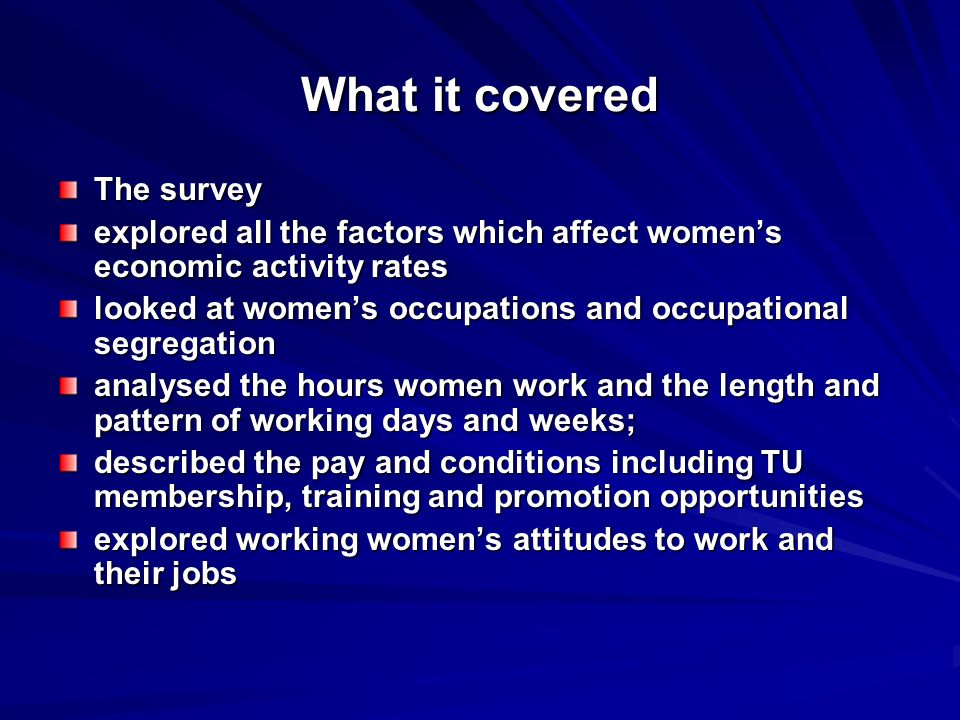 What it covered The survey explored all the factors which affect womens economic activity rates looked at womens occupations and occupational segregation analysed the hours women work and the length and pattern of working days and weeks; described the pay and conditions including TU membership, training and promotion opportunities explored working womens attitudes to work and their jobs