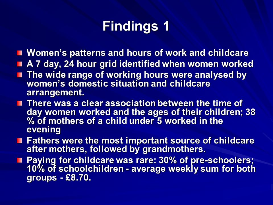 Findings 1 Womens patterns and hours of work and childcare A 7 day, 24 hour grid identified when women worked The wide range of working hours were analysed by womens domestic situation and childcare arrangement.