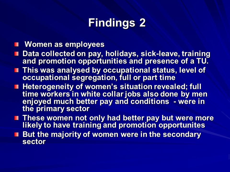 Findings 2 Findings 2 Women as employees Women as employees Data collected on pay, holidays, sick-leave, training and promotion opportunities and presence of a TU.