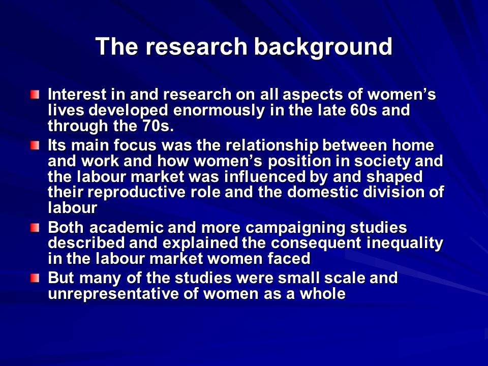 The research background Interest in and research on all aspects of womens lives developed enormously in the late 60s and through the 70s.