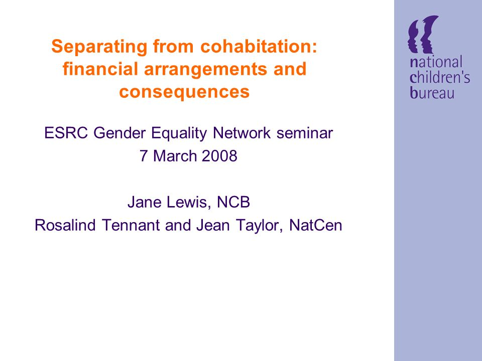 Separating from cohabitation: financial arrangements and consequences ESRC Gender Equality Network seminar 7 March 2008 Jane Lewis, NCB Rosalind Tennant and Jean Taylor, NatCen