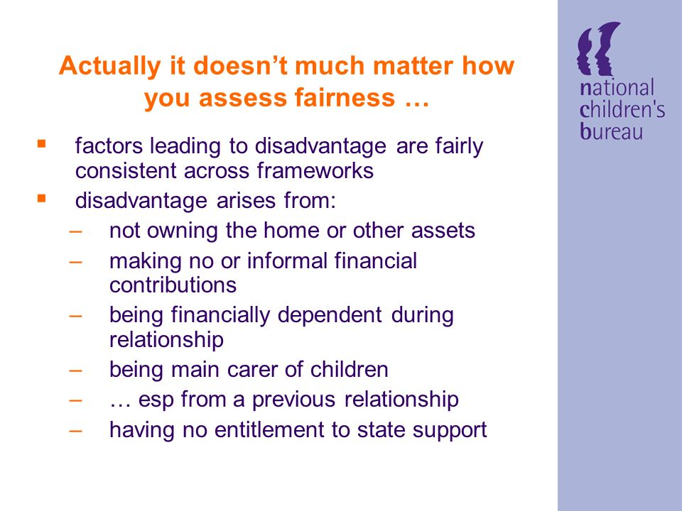 Actually it doesnt much matter how you assess fairness … factors leading to disadvantage are fairly consistent across frameworks disadvantage arises from: –not owning the home or other assets –making no or informal financial contributions –being financially dependent during relationship –being main carer of children –… esp from a previous relationship –having no entitlement to state support