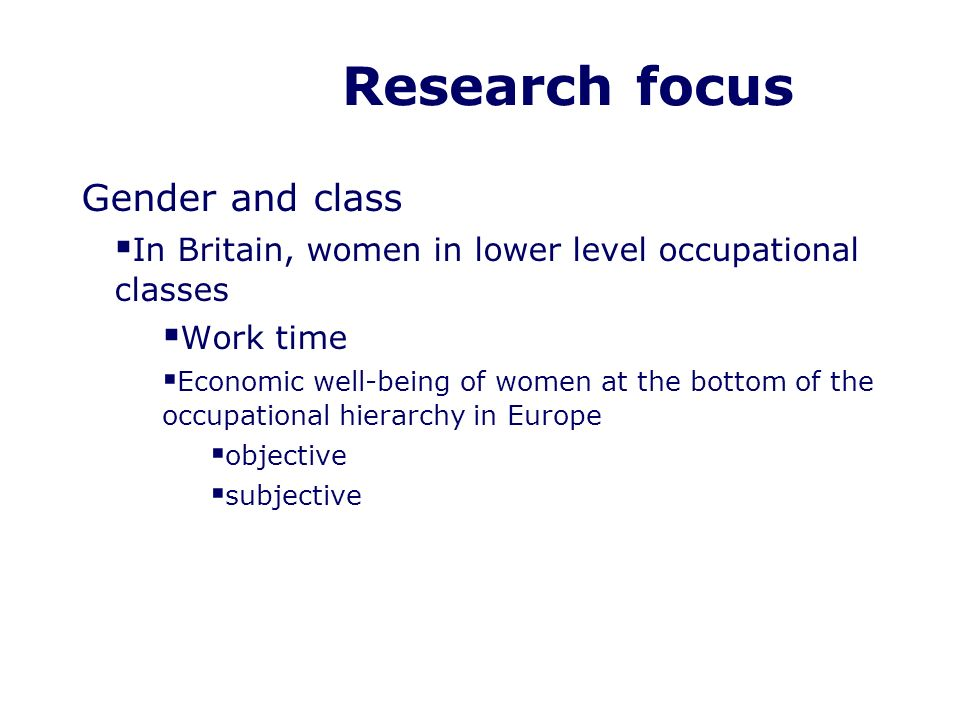 Research focus Gender and class In Britain, women in lower level occupational classes Work time Economic well-being of women at the bottom of the occupational hierarchy in Europe objective subjective