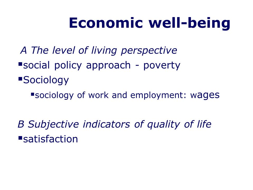 Economic well-being A The level of living perspective social policy approach - poverty Sociology sociology of work and employment: w ages B Subjective indicators of quality of life satisfaction