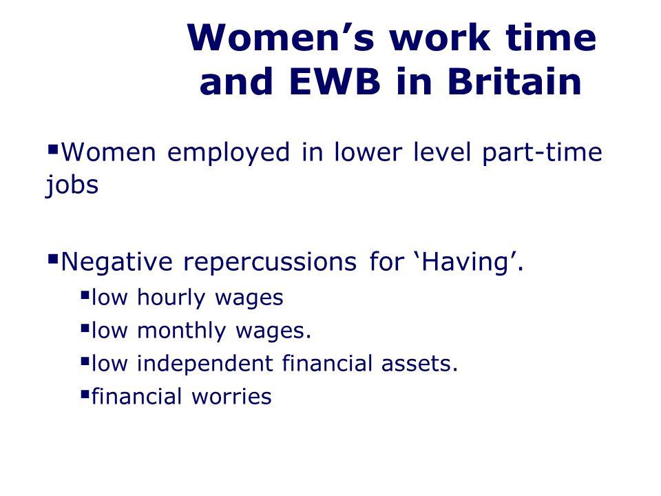 Womens work time and EWB in Britain Women employed in lower level part-time jobs Negative repercussions for Having.