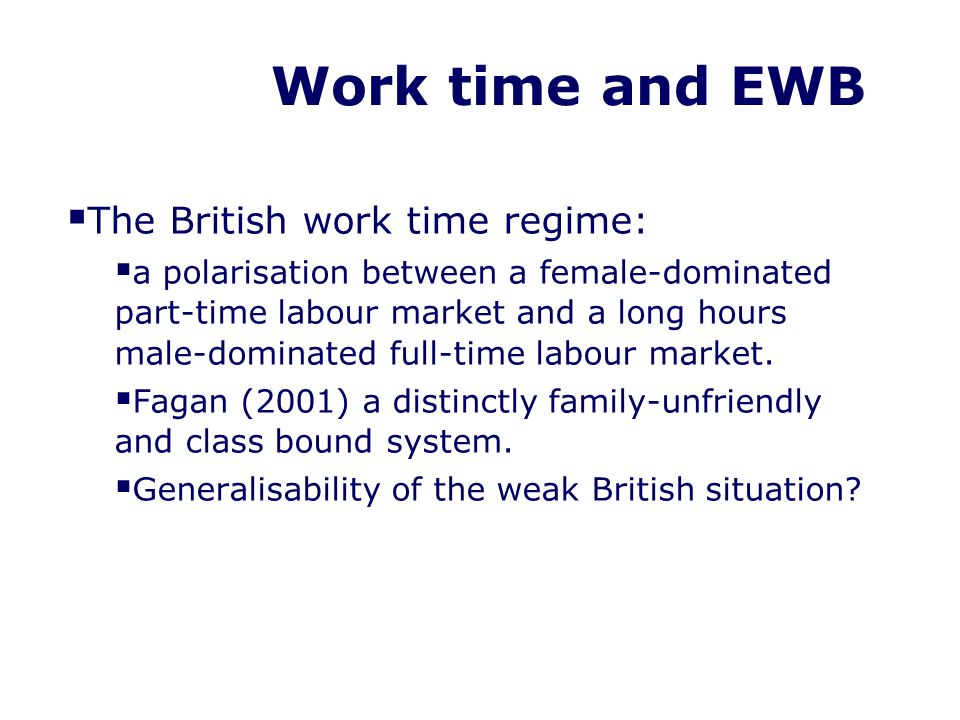 Work time and EWB The British work time regime: a polarisation between a female-dominated part-time labour market and a long hours male-dominated full-time labour market.