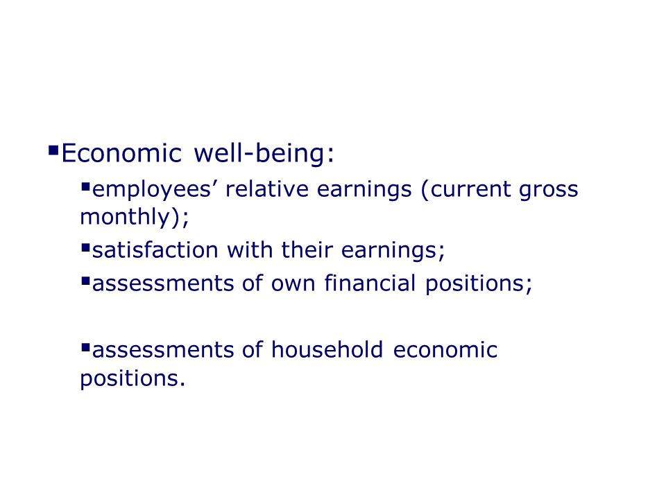 Economic well-being: employees relative earnings (current gross monthly); satisfaction with their earnings; assessments of own financial positions; assessments of household economic positions.