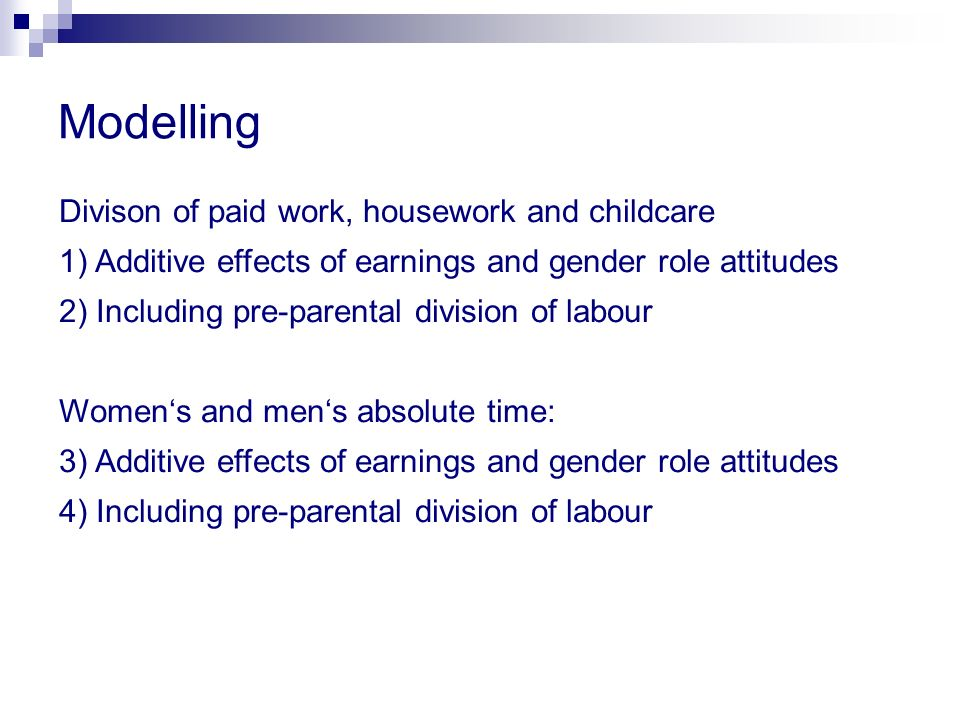 Modelling Divison of paid work, housework and childcare 1) Additive effects of earnings and gender role attitudes 2) Including pre-parental division of labour Womens and mens absolute time: 3) Additive effects of earnings and gender role attitudes 4) Including pre-parental division of labour
