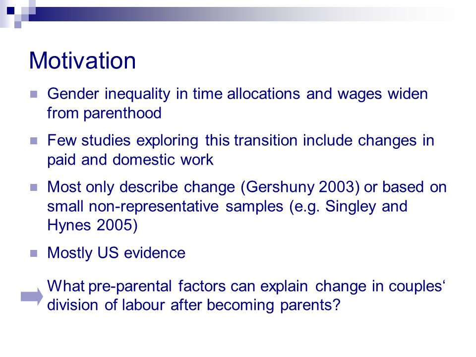 Motivation Gender inequality in time allocations and wages widen from parenthood Few studies exploring this transition include changes in paid and domestic work Most only describe change (Gershuny 2003) or based on small non-representative samples (e.g.