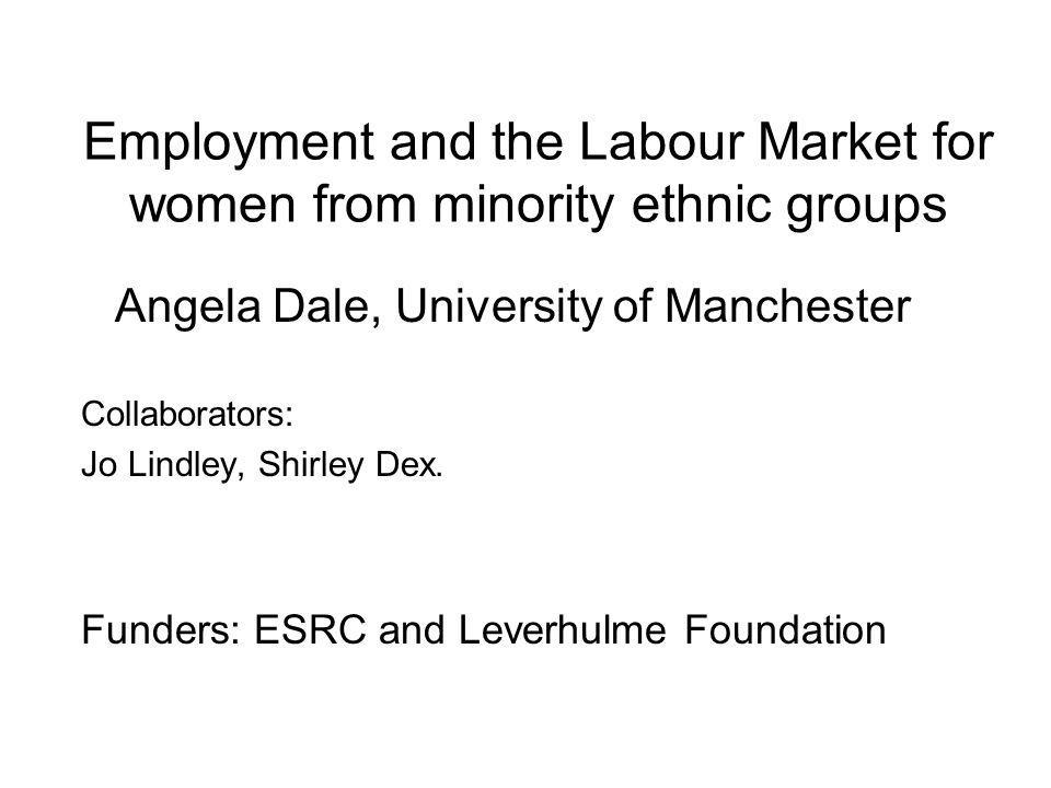 Employment and the Labour Market for women from minority ethnic groups Angela Dale, University of Manchester Collaborators: Jo Lindley, Shirley Dex.
