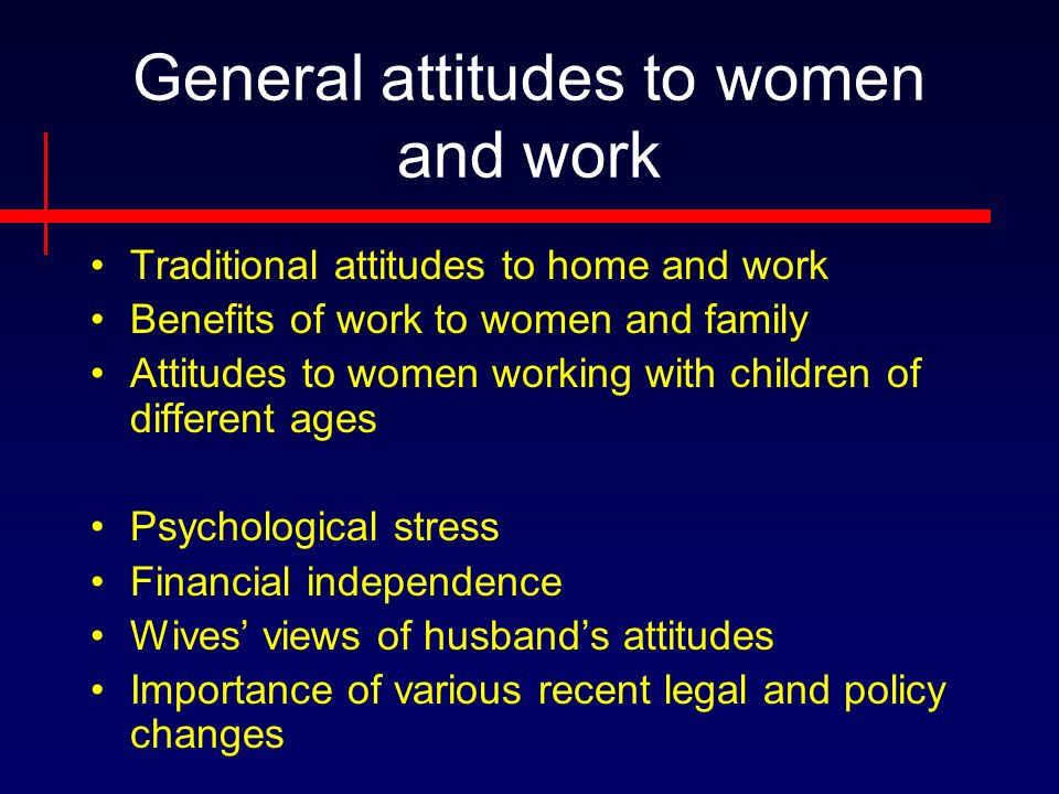 General attitudes to women and work Traditional attitudes to home and work Benefits of work to women and family Attitudes to women working with children of different ages Psychological stress Financial independence Wives views of husbands attitudes Importance of various recent legal and policy changes