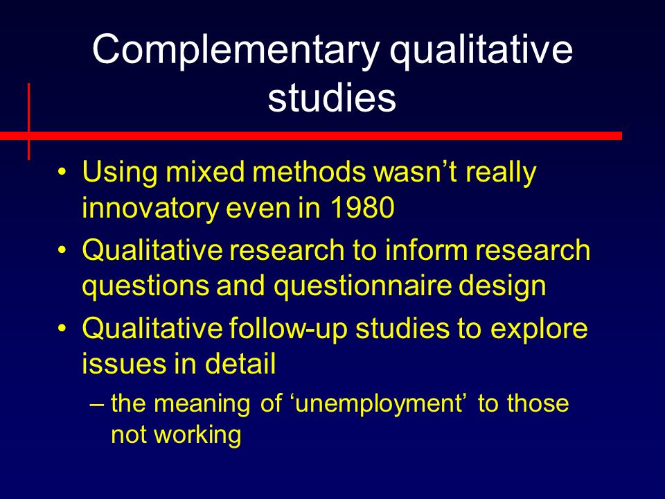 Complementary qualitative studies Using mixed methods wasnt really innovatory even in 1980 Qualitative research to inform research questions and questionnaire design Qualitative follow-up studies to explore issues in detail –the meaning of unemployment to those not working