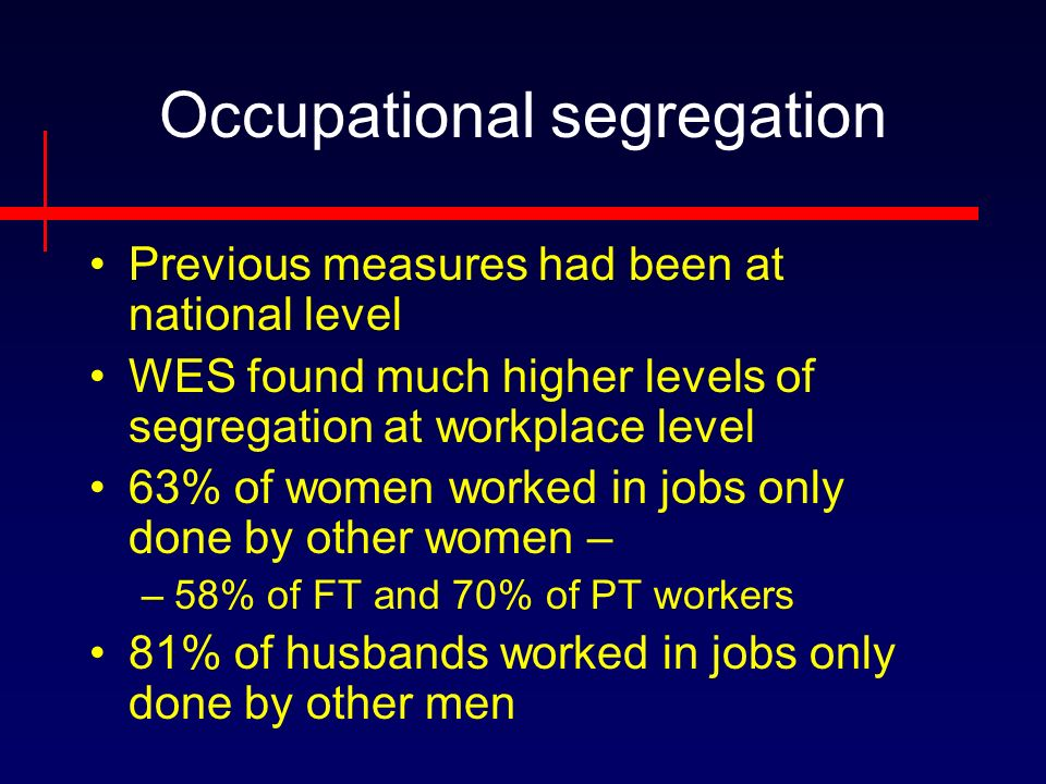 Occupational segregation Previous measures had been at national level WES found much higher levels of segregation at workplace level 63% of women worked in jobs only done by other women – –58% of FT and 70% of PT workers 81% of husbands worked in jobs only done by other men