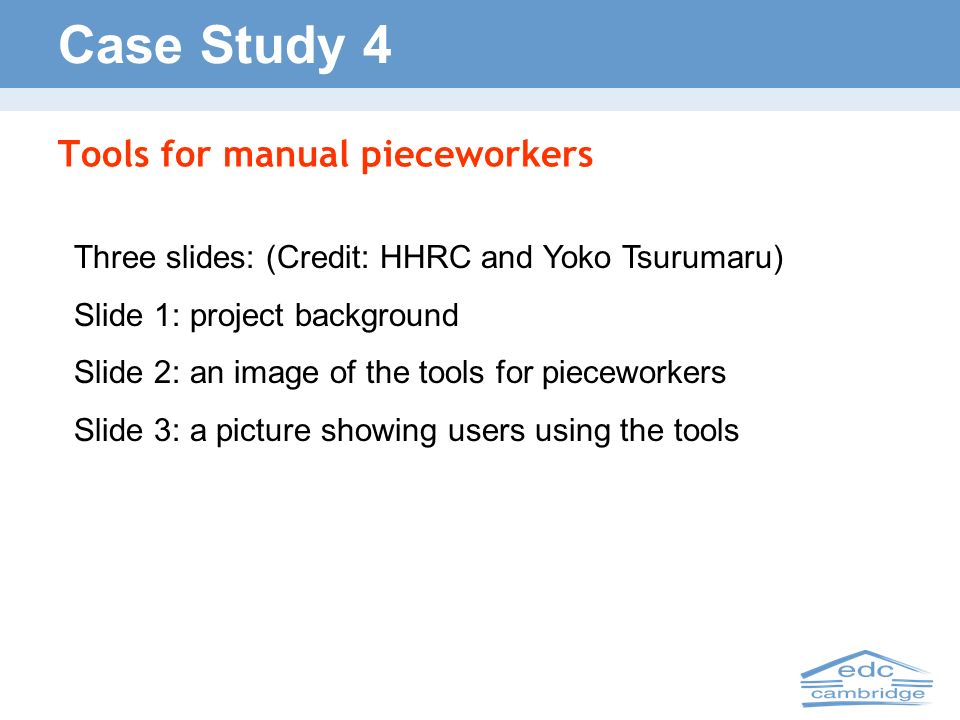 Case Study 4 Tools for manual pieceworkers Three slides: (Credit: HHRC and Yoko Tsurumaru) Slide 1: project background Slide 2: an image of the tools