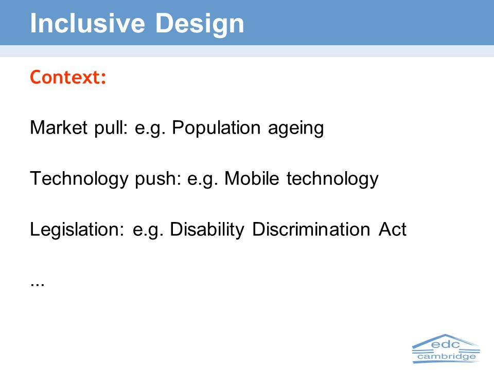 Inclusive Design Context: Market pull: e.g. Population ageing Technology push: e.g. Mobile technology Legislation: e.g. Disability Discrimination Act.