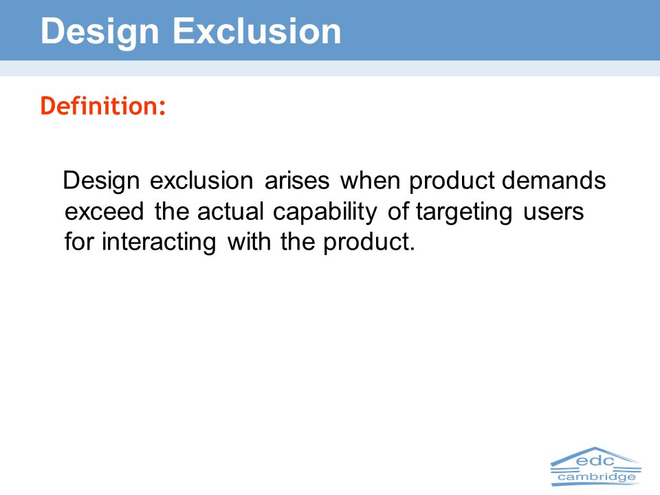 Design Exclusion Definition: Design exclusion arises when product demands exceed the actual capability of targeting users for interacting with the pro