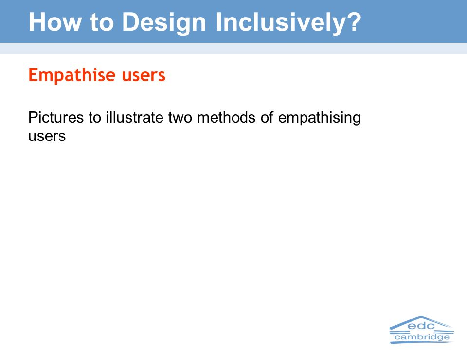 How to Design Inclusively? Empathise users Pictures to illustrate two methods of empathising users