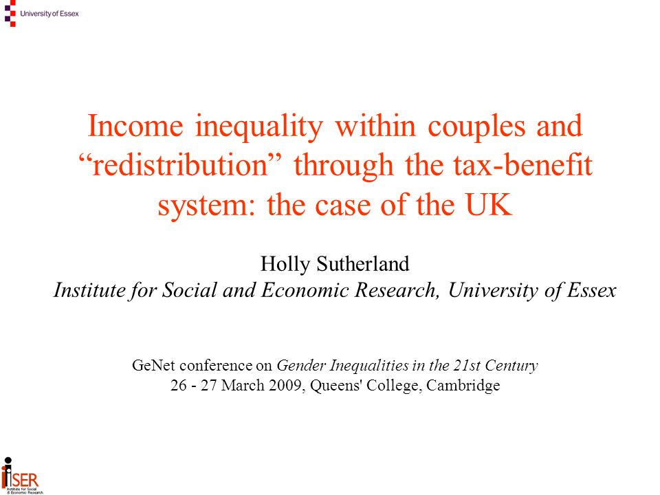 Income inequality within couples and redistribution through the tax-benefit system: the case of the UK Holly Sutherland Institute for Social and Economic Research, University of Essex GeNet conference on Gender Inequalities in the 21st Century March 2009, Queens College, Cambridge